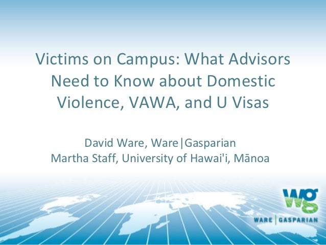 Victims on Campus: What Advisors  Need to Know about Domestic   Violence, VAWA, and U Visas      David Ware, Ware|Gasparia...