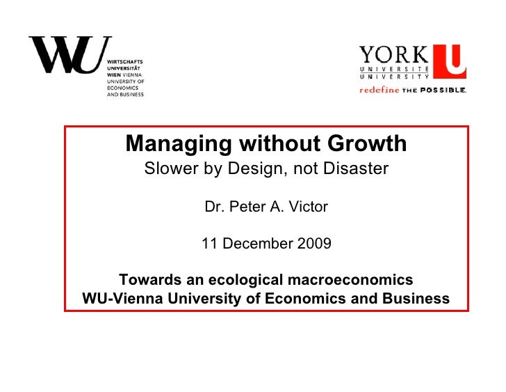 Managing without Growth        Slower by Design, not Disaster                 Dr. Peter A. Victor                11 Decemb...
