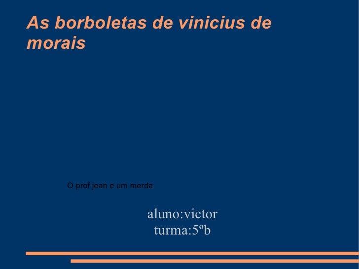 As borboletas de vinicius de morais aluno:victor turma:5ºb O prof jean e um merda
