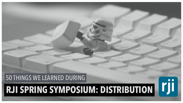 50 THINGS WE LEARNED DURING RJI SPRING SYMPOSIUM: DISTRIBUTION