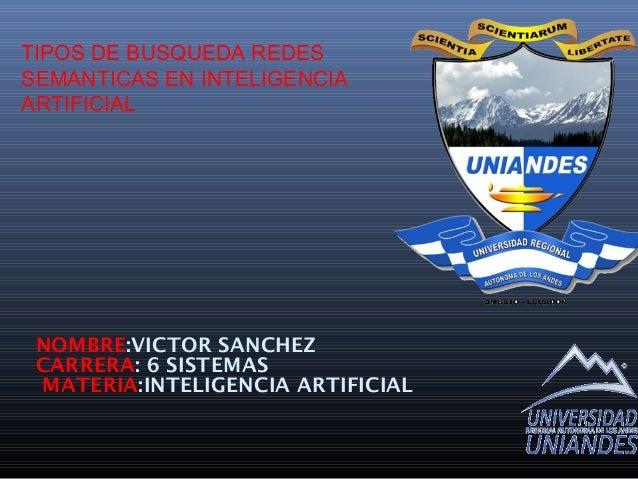 TIPOS DE BUSQUEDA REDES SEMANTICAS EN INTELIGENCIA ARTIFICIAL NOMBRE:VICTOR SANCHEZ CARRERA: 6 SISTEMAS MATERIA:INTELIGENC...
