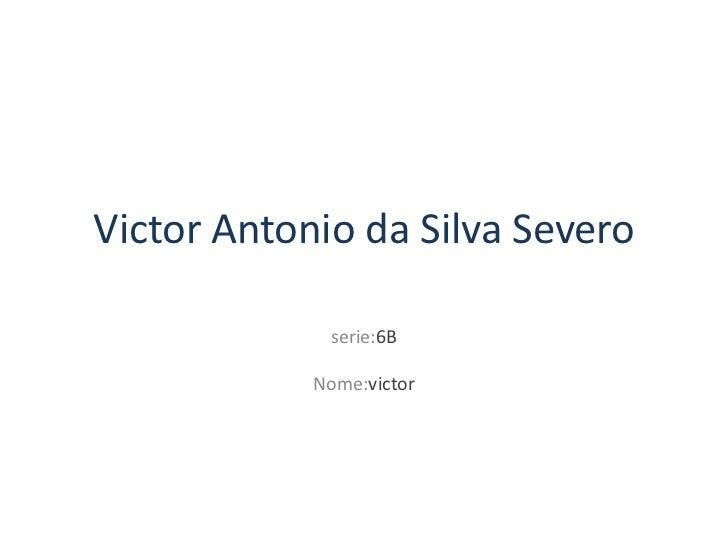 Victor Antonio da Silva Severo             serie:6B            Nome:victor