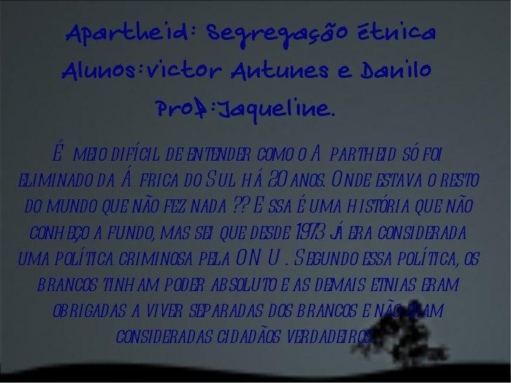 Apartheid: Segregação étnica Alunos:Victor Antunes e Danilo  Prof:Jaqueline.  É meio difícil de entender como o Apartheid ...