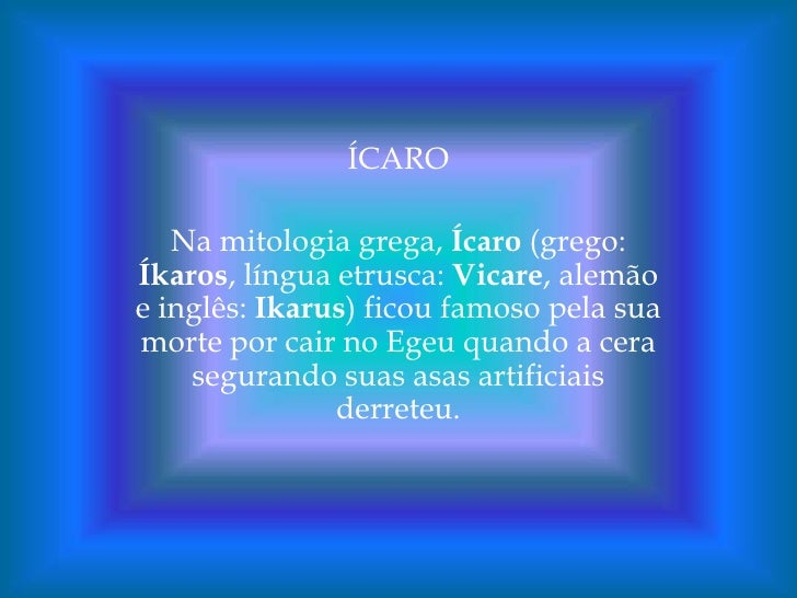 ÍCARO<br />Na mitologia grega, Ícaro (grego: Íkaros, língua etrusca: Vicare, alemão e inglês: Ikarus) ficou famoso pela su...