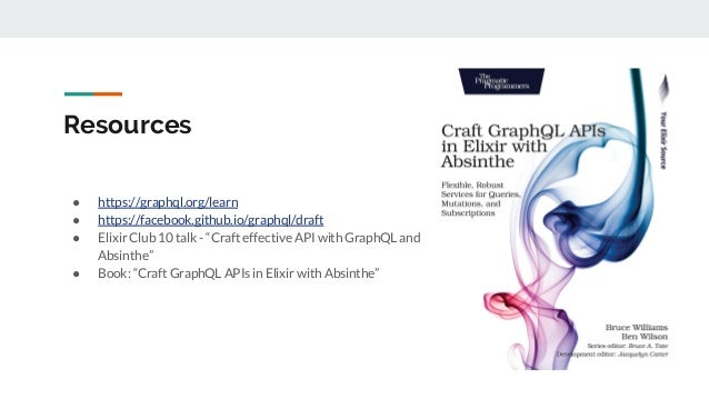 "Resources ● https://graphql.org/learn ● https://facebook.github.io/graphql/draft ● Elixir Club 10 talk - ""Craft effective ..."