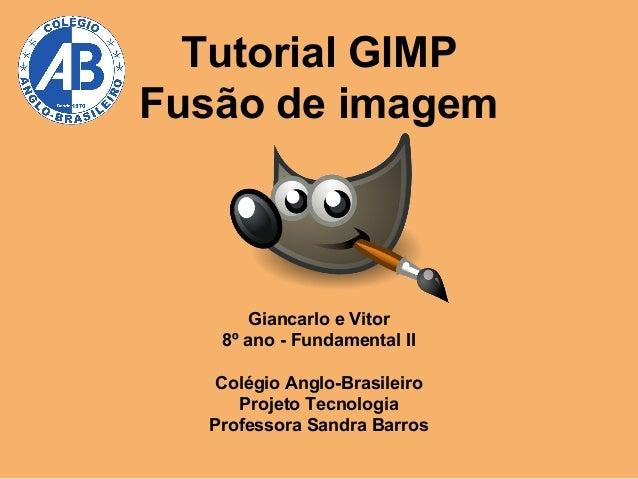 Tutorial GIMP Fusão de imagem  Giancarlo e Vitor 8º ano - Fundamental II Colégio Anglo-Brasileiro Projeto Tecnologia Profe...