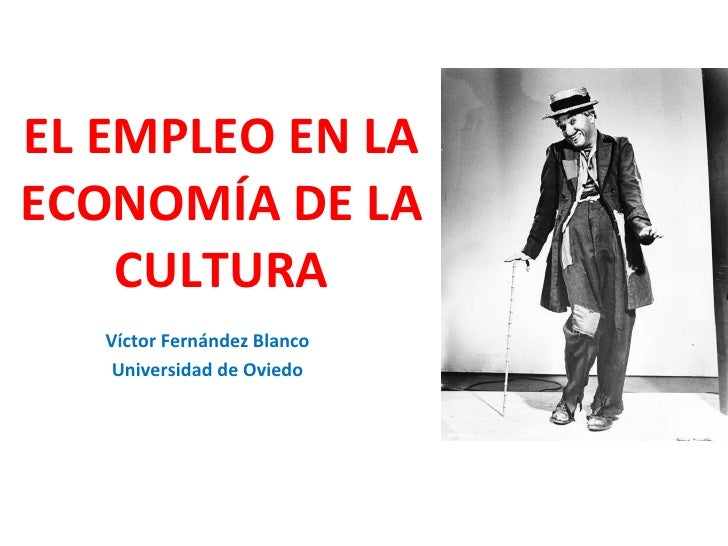 EL EMPLEO EN LA ECONOMÍA DE LA CULTURA Víctor Fernández Blanco Universidad de Oviedo