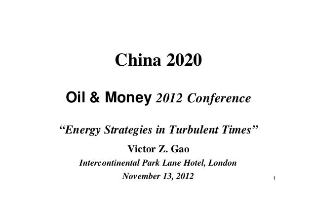 "1 China 2020 Oil & Money 2012 Conference ""Energy Strategies in Turbulent Times"" Victor Z. Gao Intercontinental Park Lane H..."