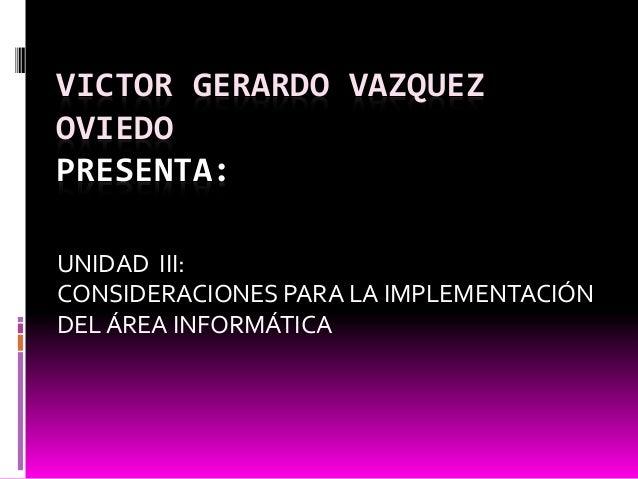 VICTOR GERARDO VAZQUEZ OVIEDO PRESENTA: UNIDAD III: CONSIDERACIONES PARA LA IMPLEMENTACIÓN DEL ÁREA INFORMÁTICA