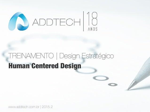 TREINAMENTO | Design Estratégico www.addtech.com.br | 2015.2 Human Centered Design