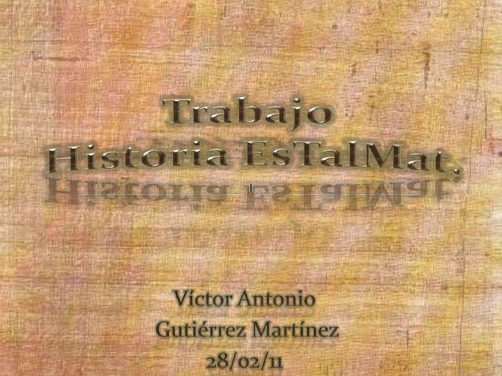 Trabajo Historia EsTalMat.<br />Víctor Antonio<br /> Gutiérrez Martínez<br />28/02/11<br />