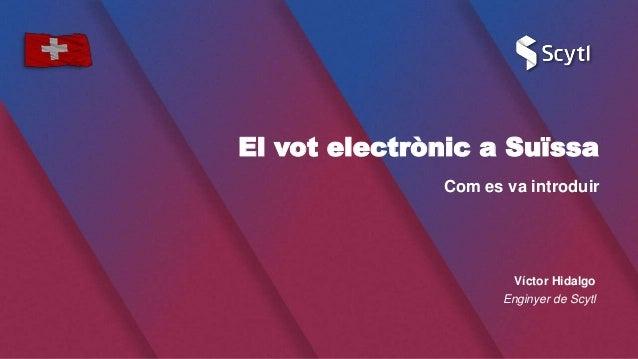 El vot electrònic a Suïssa Com es va introduir Víctor Hidalgo Enginyer de Scytl