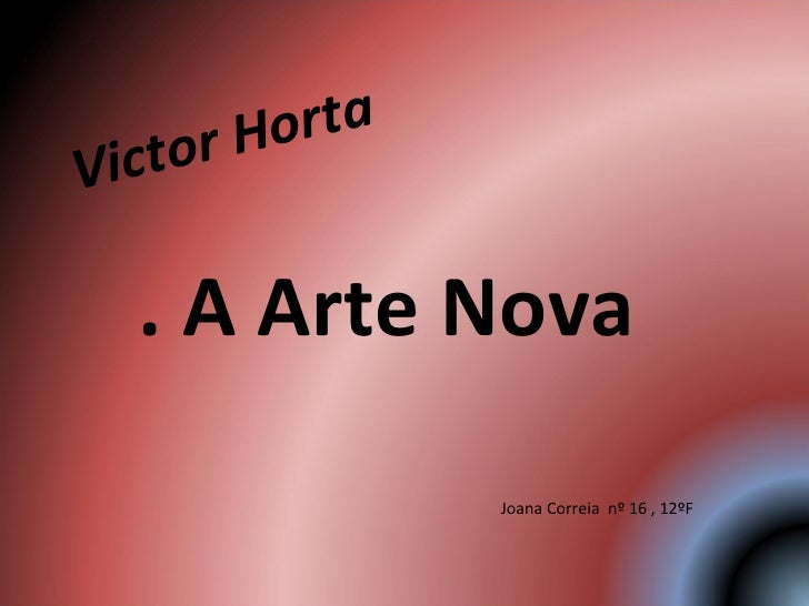 Victor Horta . A Arte Nova  Joana Correia  nº 16 , 12ºF