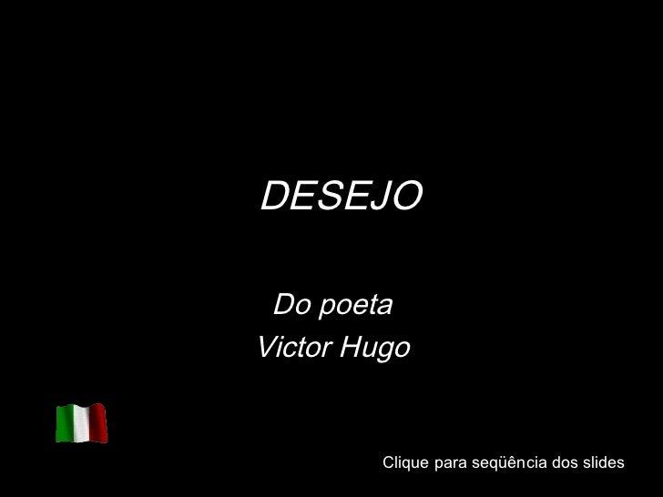 Clique para seqüência dos slides Clique para seqüência dos slides DESEJO Do poeta Victor Hugo