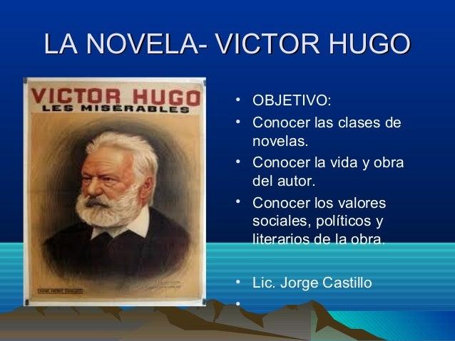 LA NOVELA- VICTOR HUGO • OBJETIVO: • Conocer las clases de novelas. • Conocer la vida y obra del autor. • Conocer los valo...