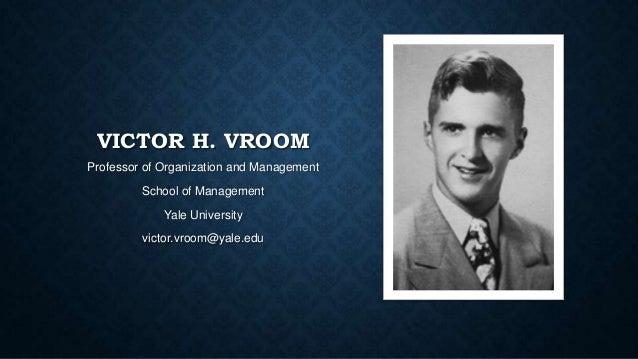 VICTOR H. VROOM Professor of Organization and Management School of Management  Yale University victor.vroom@yale.edu