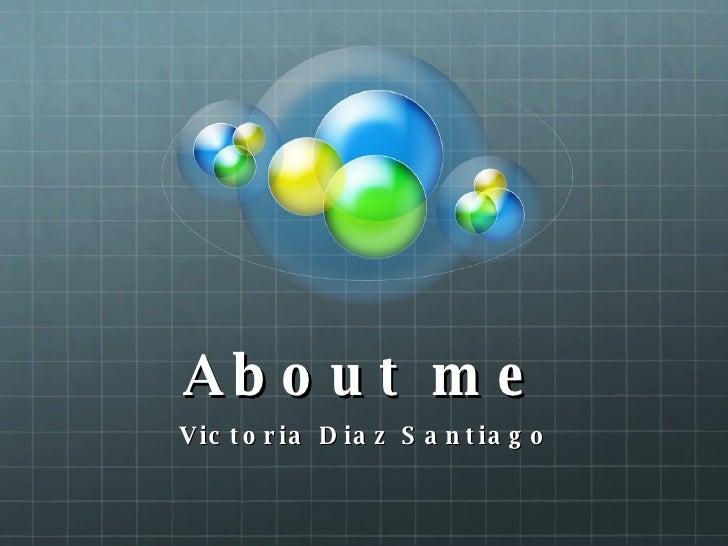 About me Victoria Diaz Santiago