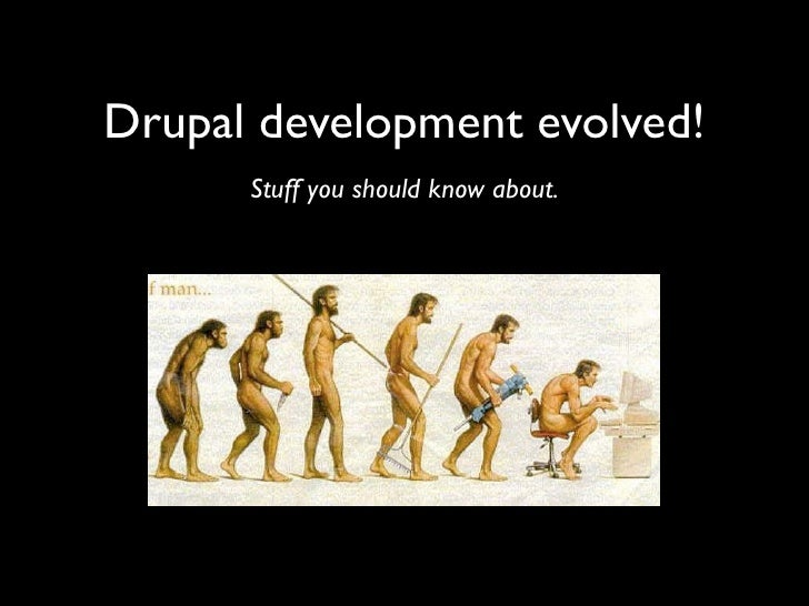Drupal development evolved!       Stuff you should know about.