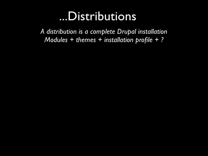 ...Distributions A distribution is a complete Drupal installation  Modules + themes + installation profile + ?