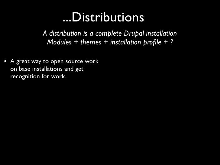 ...Distributions                A distribution is a complete Drupal installation                 Modules + themes + instal...