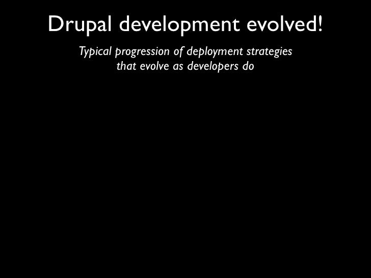 Drupal development evolved!    Typical progression of deployment strategies            that evolve as developers do