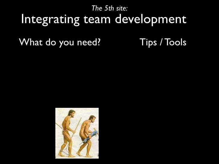 The 5th site: Integrating team development What do you need?              Tips / Tools