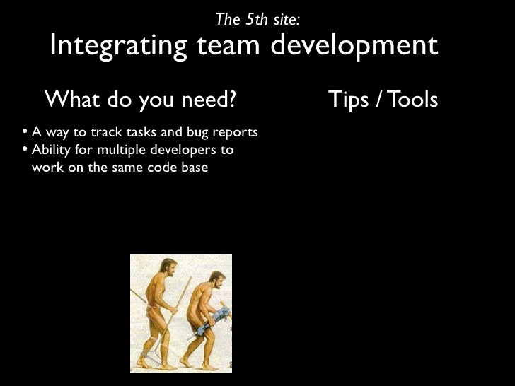 The 5th site:     Integrating team development    What do you need?                           Tips / Tools • A way to trac...