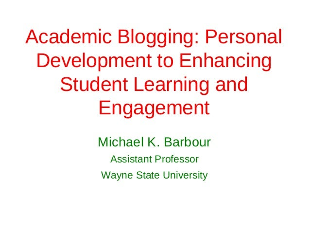 Academic Blogging: Personal Development to Enhancing   Student Learning and       Engagement       Michael K. Barbour     ...
