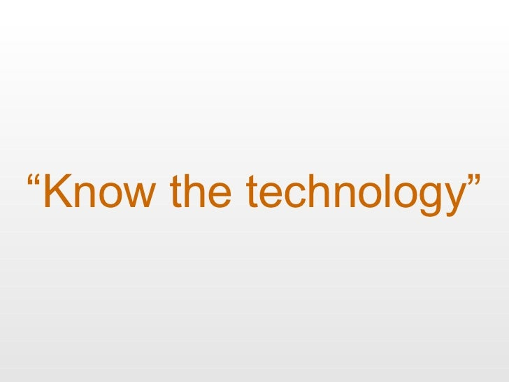 """"""" Know the technology"""""""