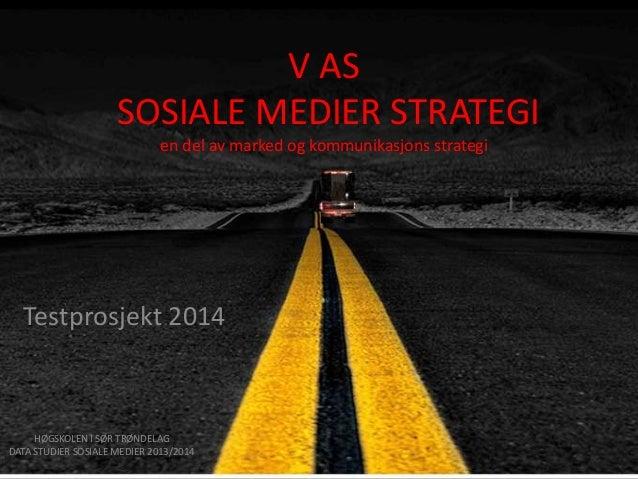 V AS SOSIALE MEDIER STRATEGI en del av marked og kommunikasjons strategi  Testprosjekt 2014  HØGSKOLEN I SØR TRØNDELAG DAT...