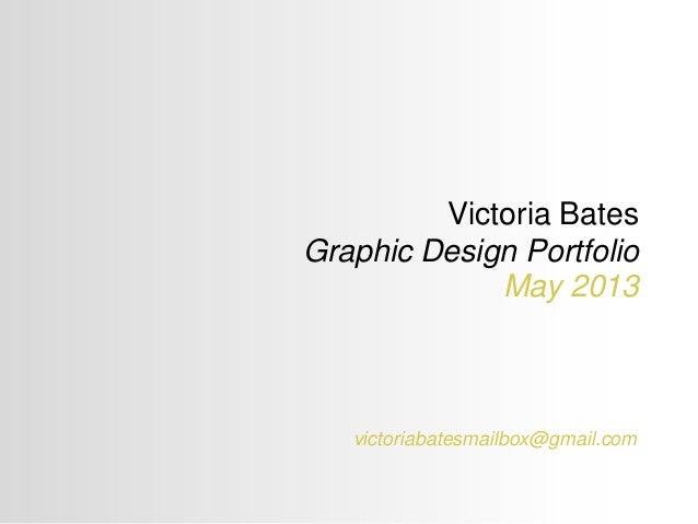 Victoria Bates Graphic Design Portfolio May 2013 victoriabatesmailbox@gmail.com
