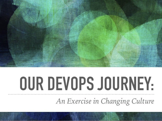 OUR DEVOPS JOURNEY: An Exercise in Changing Culture