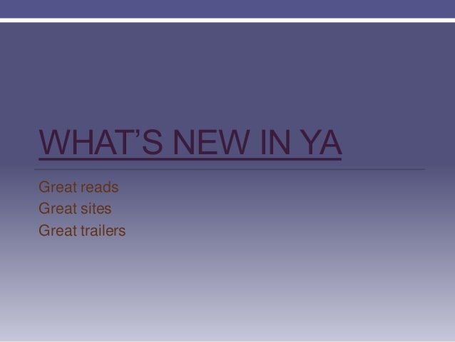 WHAT'S NEW IN YA Great reads Great sites Great trailers