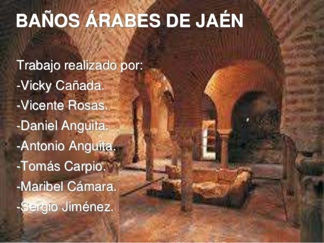 BAÑOS ÁRABES DE JAÉN Trabajo realizado por: -Vicky Cañada. -Vicente Rosas. -Daniel Anguita. -Antonio Anguita. -Tomás Carpi...