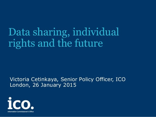Data sharing, individual rights and the future Victoria Cetinkaya, Senior Policy Officer, ICO London, 26 January 2015