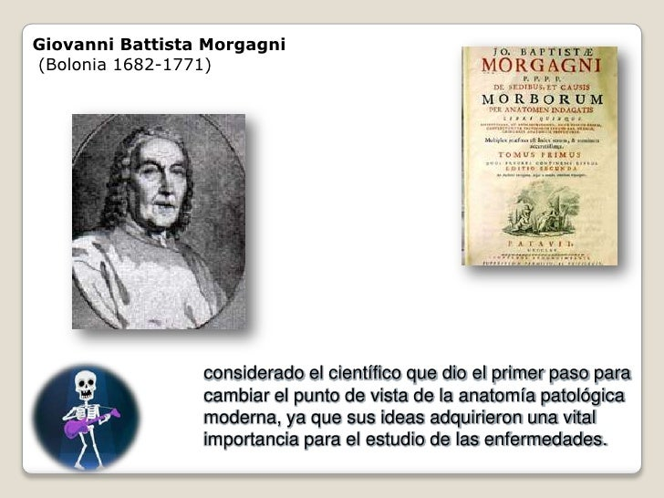 Giovanni Battista Morgagni (Bolonia 1682-1771)                      considerado el científico que dio el primer paso para ...