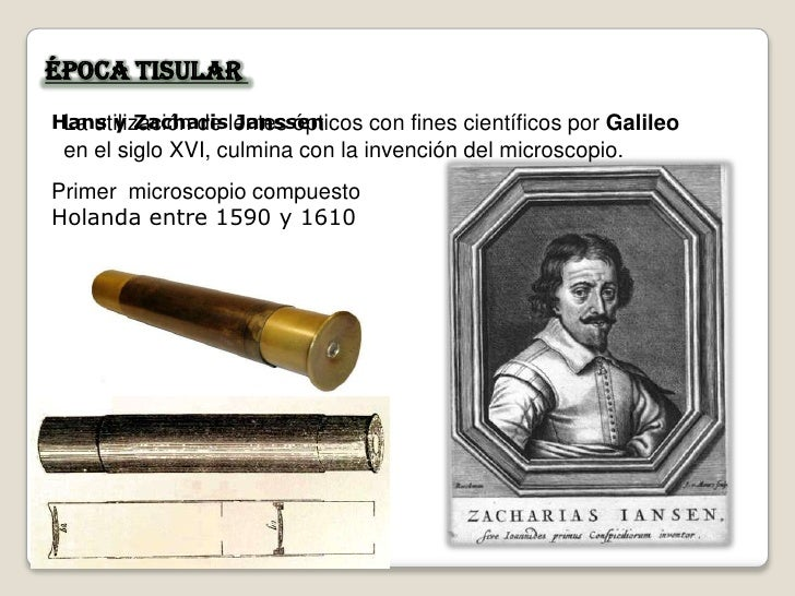 Época Tisular Hans y Zacharislentes ópticos con fines científicos por Galileo  La utilización de Janssen  en el siglo XVI,...