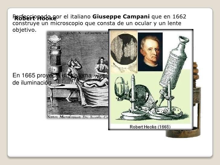 Perfeccionado por el italiano Giuseppe Campani que en 1662  Robert Hooke construye un microscopio que consta de un ocular ...