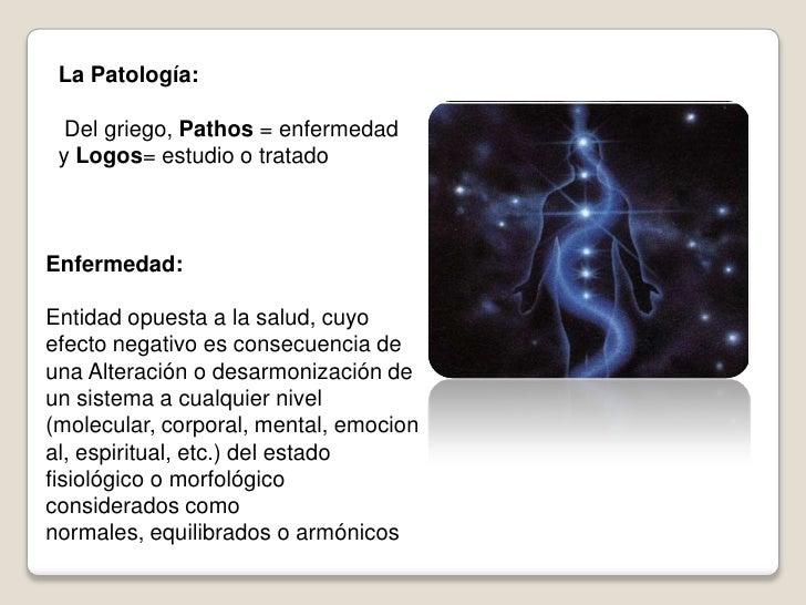 La Patología:    Del griego, Pathos = enfermedad  y Logos= estudio o tratado    Enfermedad:  Entidad opuesta a la salud, c...