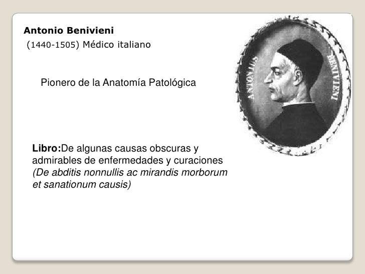 Antonio Benivieni (1440-1505) Médico italiano       Pionero de la Anatomía Patológica      Libro:De algunas causas obscura...