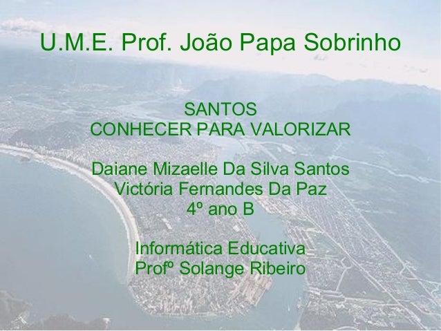 U.M.E. Prof. João Papa Sobrinho           SANTOS    CONHECER PARA VALORIZAR    Daiane Mizaelle Da Silva Santos      Victór...