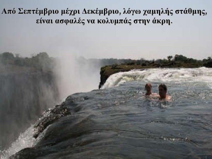Από Σεπτέμβριο μέχρι Δεκέμβριο ,  λόγω χαμηλής στάθμης , είναι ασφαλές να κολυμπάς στην άκρη .