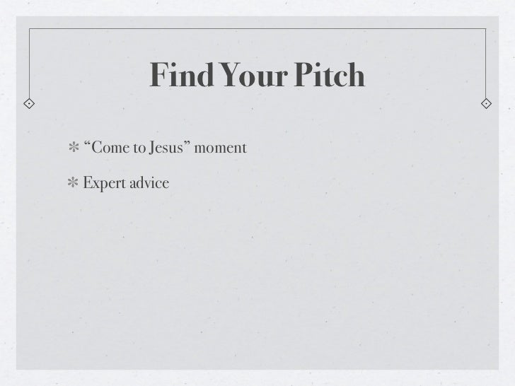 "Find Your Pitch""Come to Jesus"" momentExpert advice"