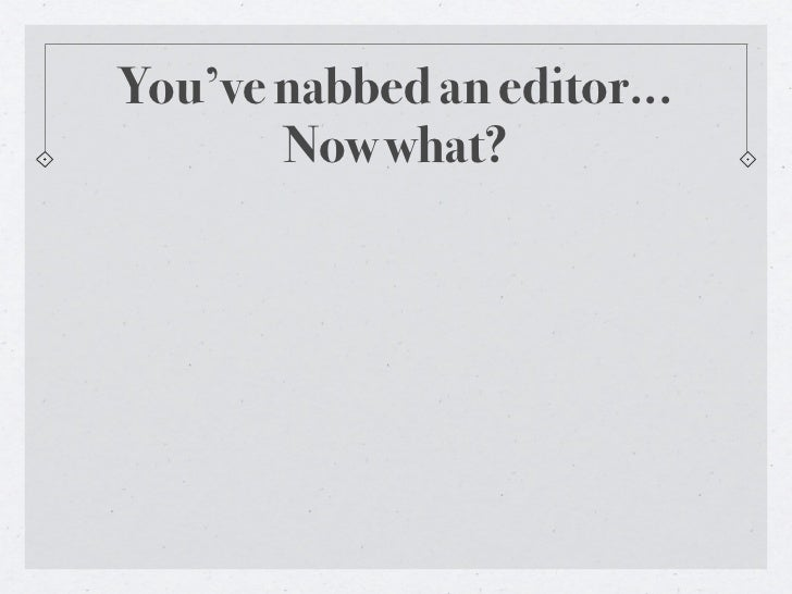 You've nabbed an editor...       Now what?