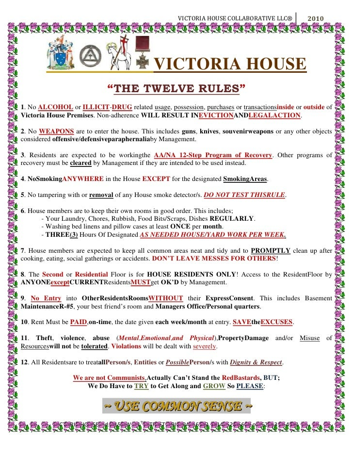 """VICTORIA HOUSE<br />""""THE TWELVE RULES""""<br />1. No ALCOHOL or ILLICIT-DRUG related usage, possession, purchases or transac..."""