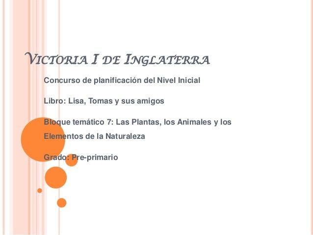 VICTORIA I DE INGLATERRAConcurso de planificación del Nivel InicialLibro: Lisa, Tomas y sus amigosBloque temático 7: Las P...