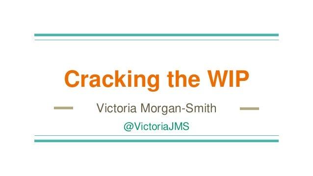 Cracking the WIP Victoria Morgan-Smith @VictoriaJMS