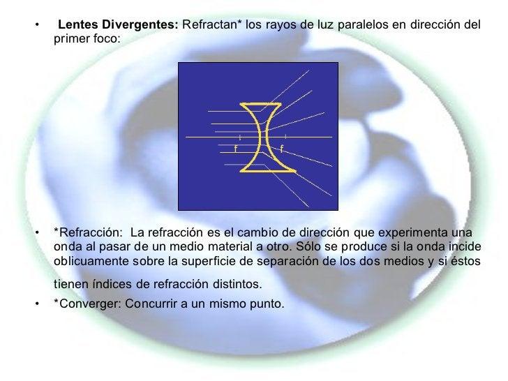 <ul><li>Lentes Divergentes:  Refractan* los rayos de luz paralelos en dirección del primer foco: </li></ul><ul><li>*Refrac...