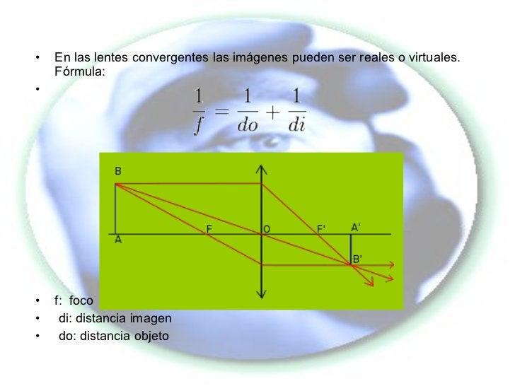 <ul><li>En las lentes convergentes las imágenes pueden ser reales o virtuales. Fórmula: </li></ul><ul><li>f:  foco </li></...