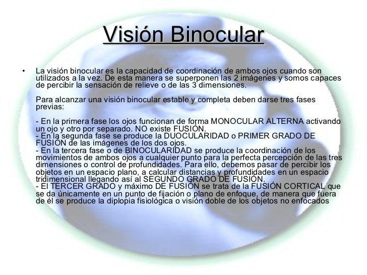 Visión Binocular <ul><li>La visión binocular es la capacidad de coordinación de ambos ojos cuando son utilizados a la vez....